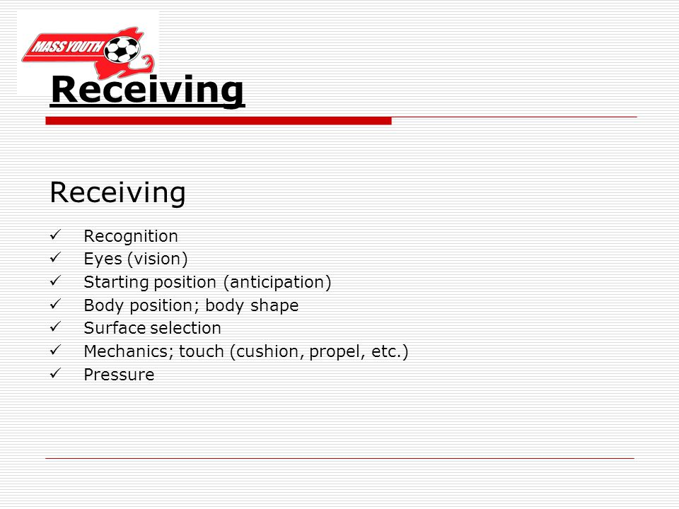 Receiving Recognition Eyes (vision) Starting position (anticipation) Body position; body shape Surface selection Mechanics; touch (cushion, propel, etc.) Pressure