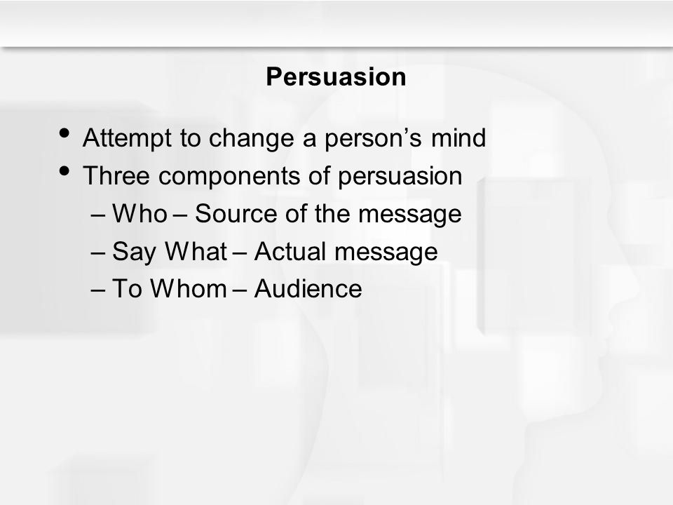 Persuasion Attempt to change a persons mind Three components of persuasion –Who – Source of the message –Say What – Actual message –To Whom – Audience