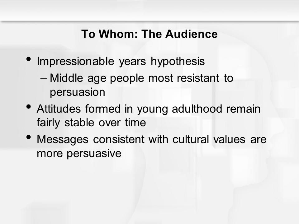 To Whom: The Audience Impressionable years hypothesis –Middle age people most resistant to persuasion Attitudes formed in young adulthood remain fairl