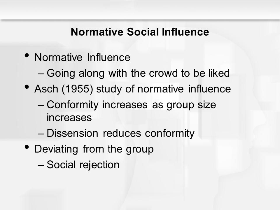 Normative Social Influence Normative Influence –Going along with the crowd to be liked Asch (1955) study of normative influence –Conformity increases