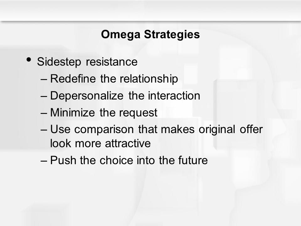 Omega Strategies Sidestep resistance –Redefine the relationship –Depersonalize the interaction –Minimize the request –Use comparison that makes origin
