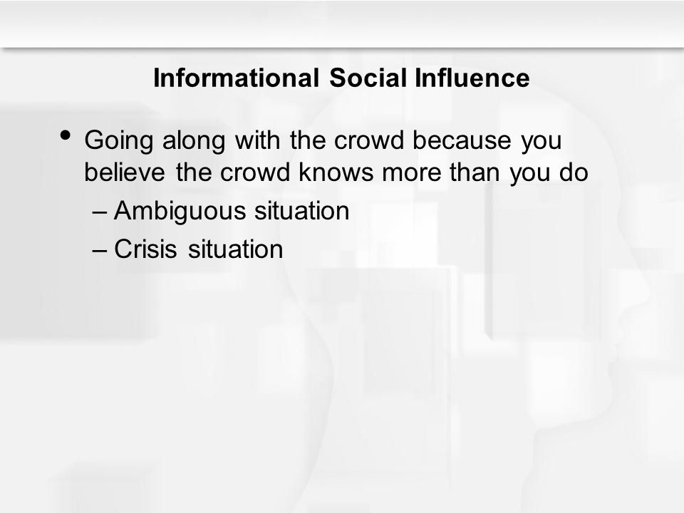 Informational Social Influence Going along with the crowd because you believe the crowd knows more than you do –Ambiguous situation –Crisis situation