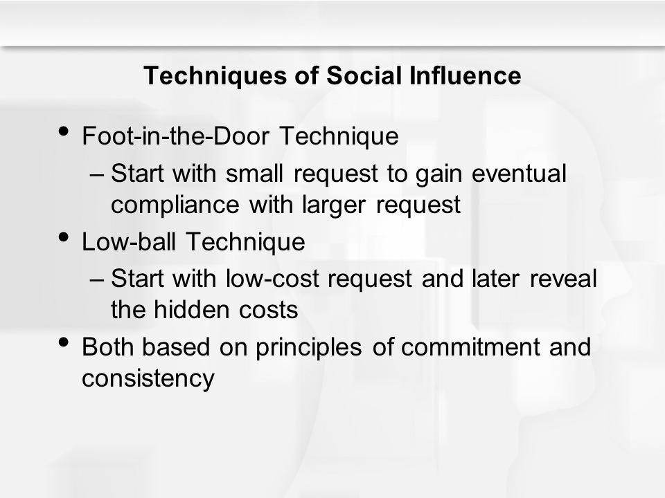 Techniques of Social Influence Bait-and-Switch Technique –Draw people in with an attractive offer that is not available and then switch to a less attractive offer that is available –Based on principle of commitment and consistency