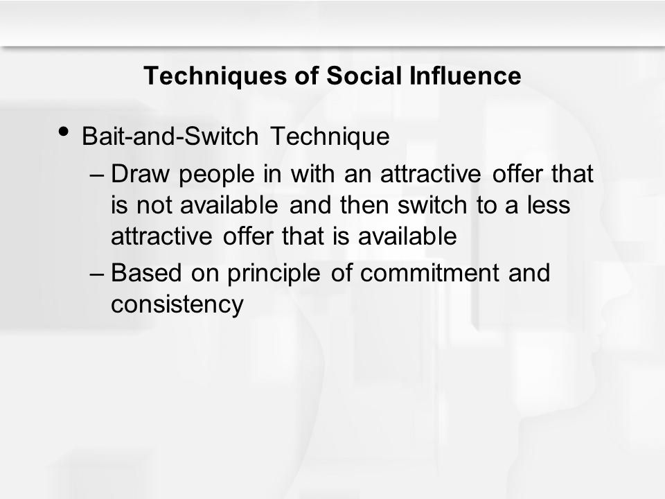 Techniques of Social Influence Bait-and-Switch Technique –Draw people in with an attractive offer that is not available and then switch to a less attr