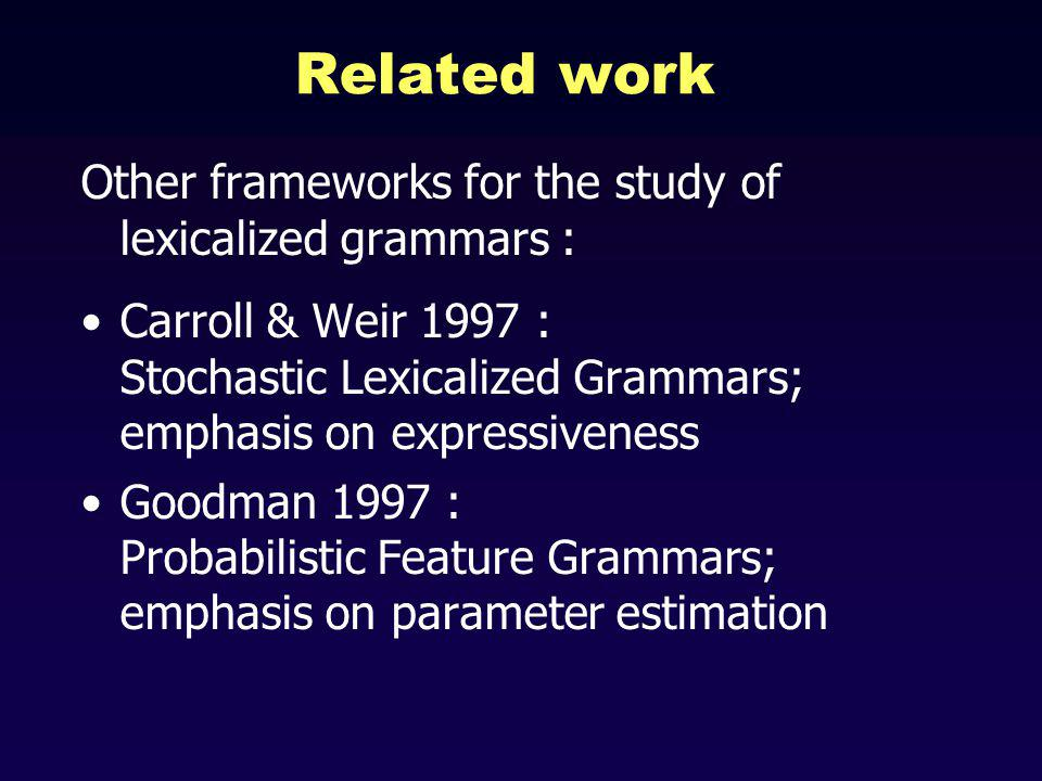Related work Other frameworks for the study of lexicalized grammars : Carroll & Weir 1997 : Stochastic Lexicalized Grammars; emphasis on expressiveness Goodman 1997 : Probabilistic Feature Grammars; emphasis on parameter estimation
