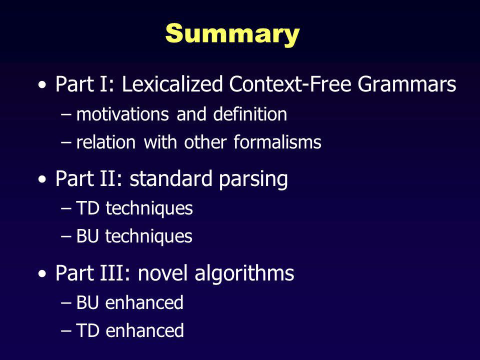 Summary Part I: Lexicalized Context-Free Grammars –motivations and definition –relation with other formalisms Part II: standard parsing –TD techniques –BU techniques Part III: novel algorithms –BU enhanced –TD enhanced