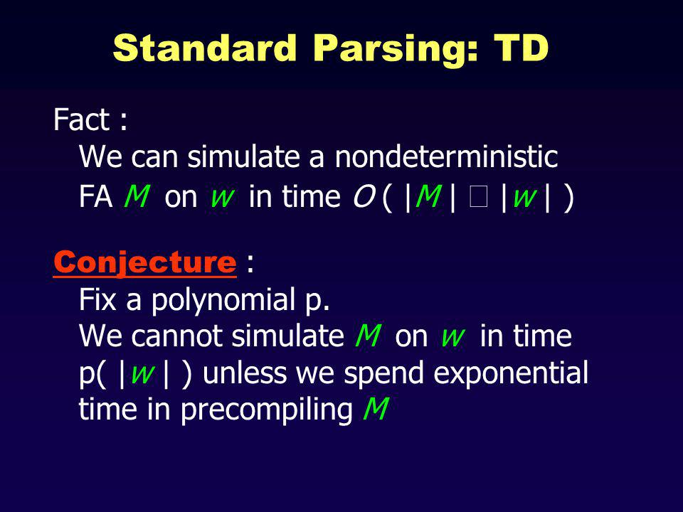 Standard Parsing: TD Fact : We can simulate a nondeterministic FA M on w in time O ( |M | |w | ) Conjecture : Fix a polynomial p.