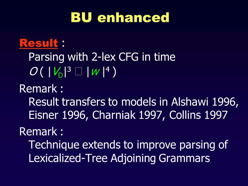 BU enhanced Result : Parsing with 2-lex CFG in time O ( |V D | 3 |w | 4 ) Remark : Result transfers to models in Alshawi 1996, Eisner 1996, Charniak 1997, Collins 1997 Remark : Technique extends to improve parsing of Lexicalized-Tree Adjoining Grammars