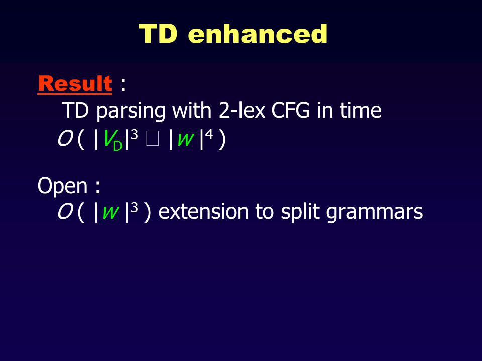 TD enhanced Result : TD parsing with 2-lex CFG in time O ( |V D | 3 |w | 4 ) Open : O ( |w | 3 ) extension to split grammars