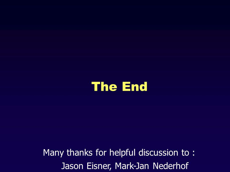 The End Many thanks for helpful discussion to : Jason Eisner, Mark-Jan Nederhof