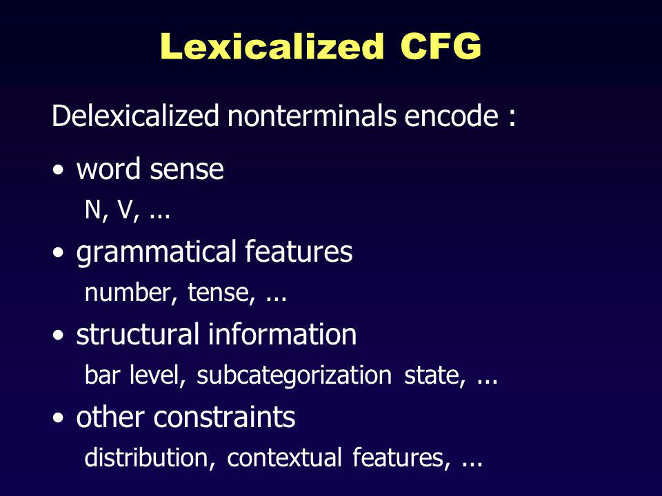Lexicalized CFG Delexicalized nonterminals encode : word sense N, V,...