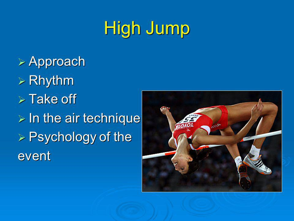 High Jump Approach Approach Rhythm Rhythm Take off Take off In the air technique In the air technique Psychology of the Psychology of theevent
