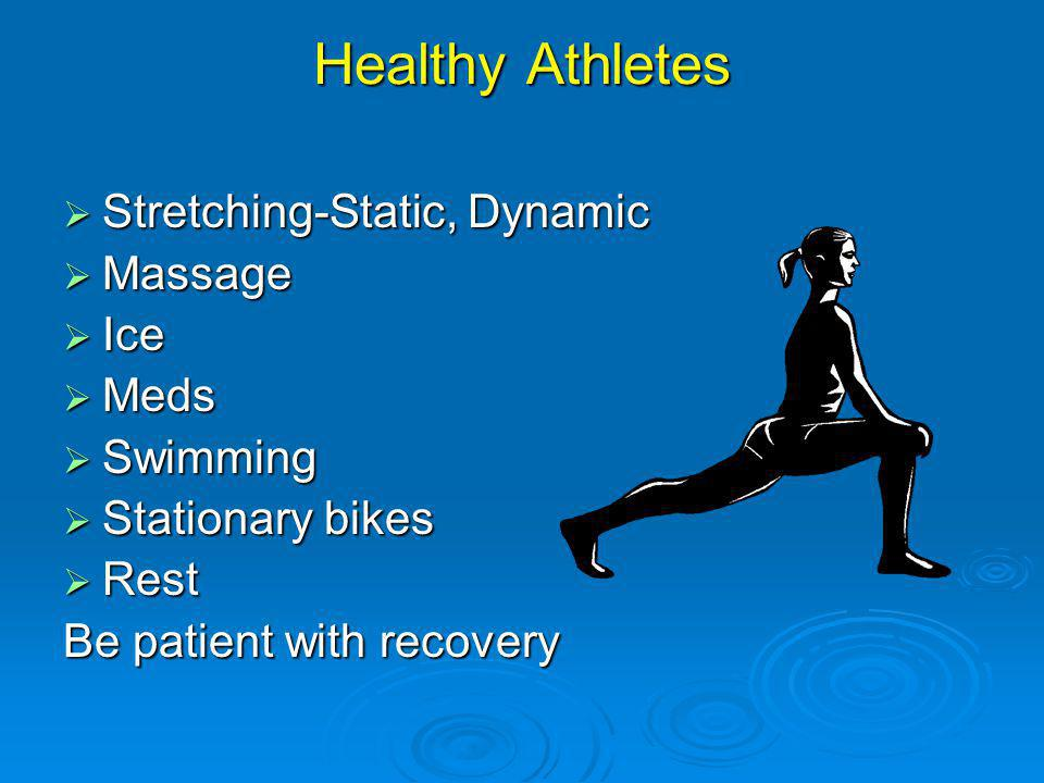 Healthy Athletes Stretching-Static, Dynamic Stretching-Static, Dynamic Massage Massage Ice Ice Meds Meds Swimming Swimming Stationary bikes Stationary bikes Rest Rest Be patient with recovery