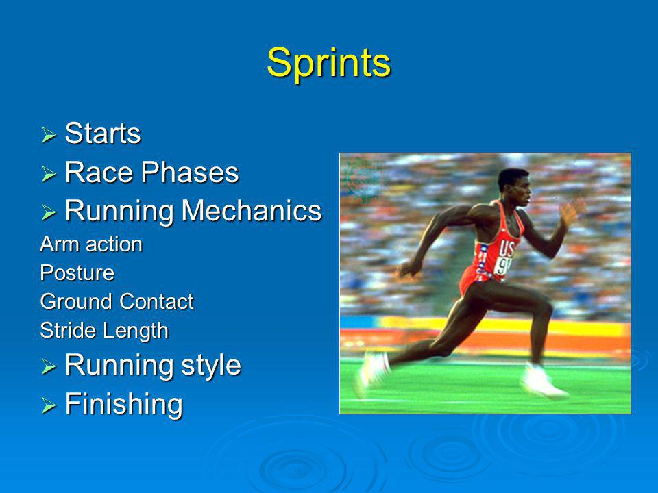 Sprints Starts Starts Race Phases Race Phases Running Mechanics Running Mechanics Arm action Posture Ground Contact Stride Length Running style Running style Finishing Finishing