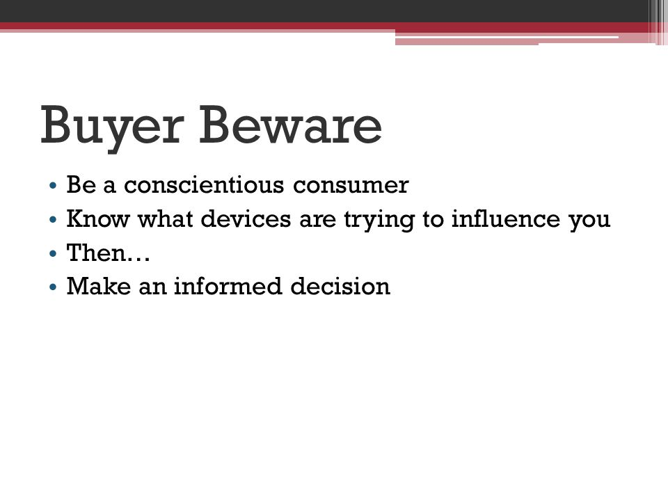 Buyer Beware Be a conscientious consumer Know what devices are trying to influence you Then… Make an informed decision