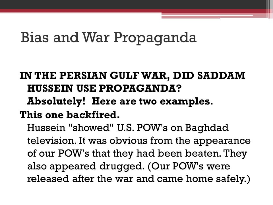 Bias and War Propaganda IN THE PERSIAN GULF WAR, DID SADDAM HUSSEIN USE PROPAGANDA? Absolutely! Here are two examples. This one backfired. Hussein