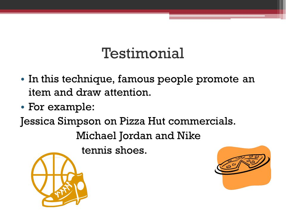 Testimonial In this technique, famous people promote an item and draw attention.