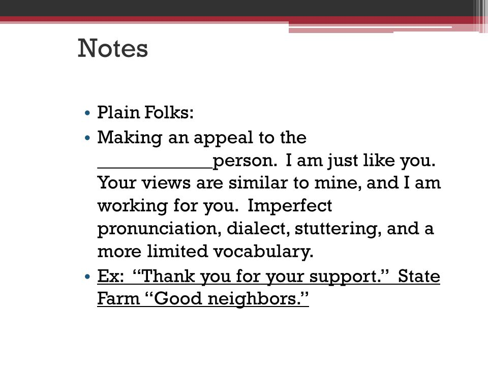 Notes Plain Folks: Making an appeal to the ____________person.