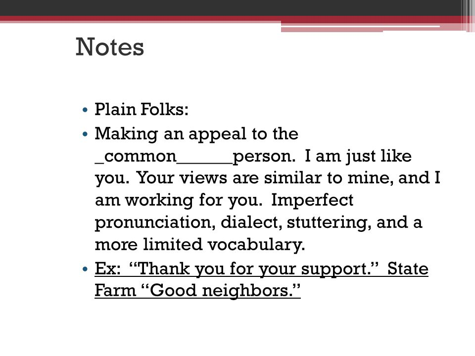 Notes Plain Folks: Making an appeal to the _common______person.