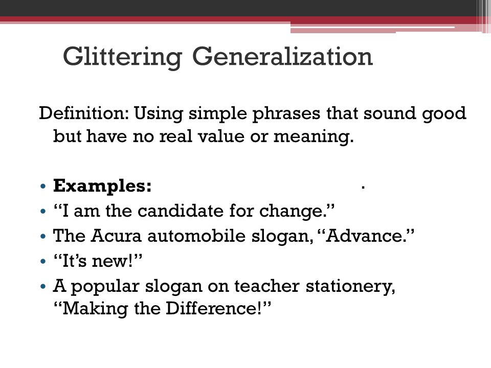 Glittering Generalization Definition: Using simple phrases that sound good but have no real value or meaning.