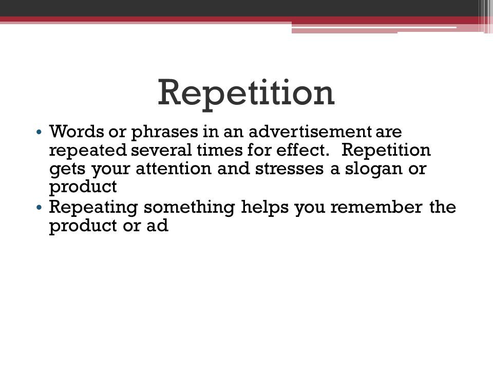 Repetition Words or phrases in an advertisement are repeated several times for effect.