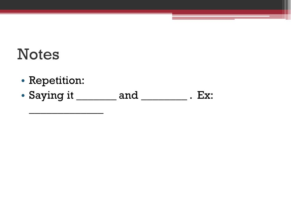 Notes Repetition: Saying it _______ and ________. Ex: _____________