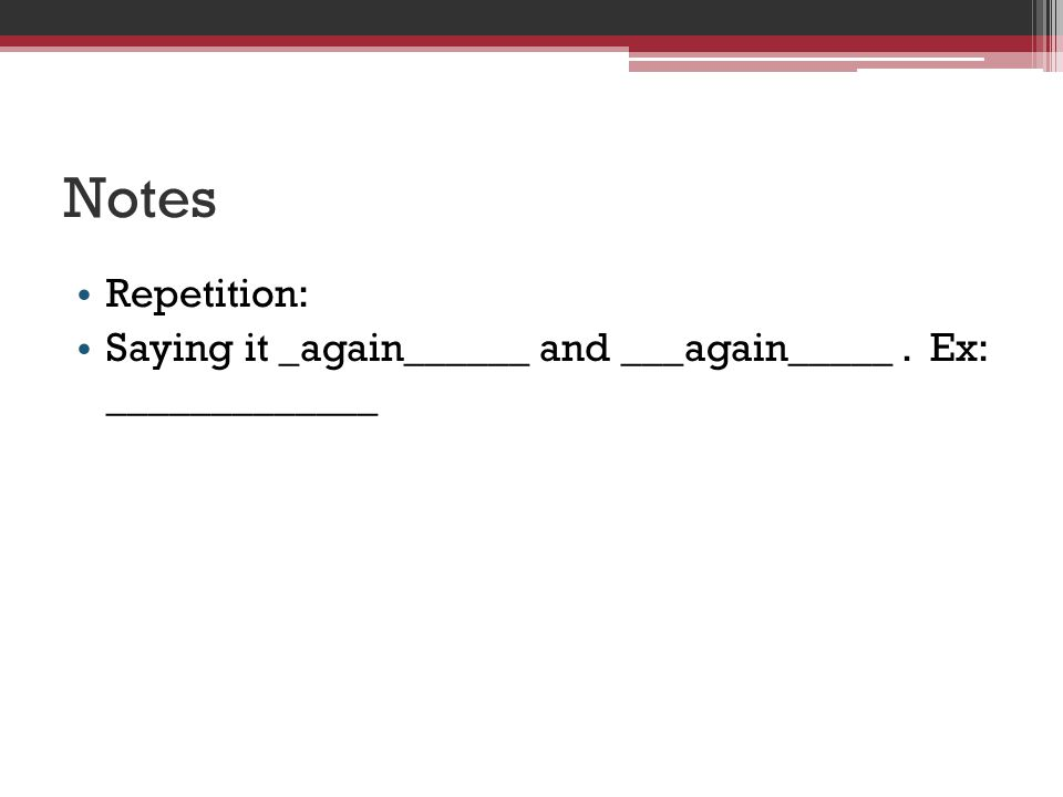 Notes Repetition: Saying it _again______ and ___again_____. Ex: _____________
