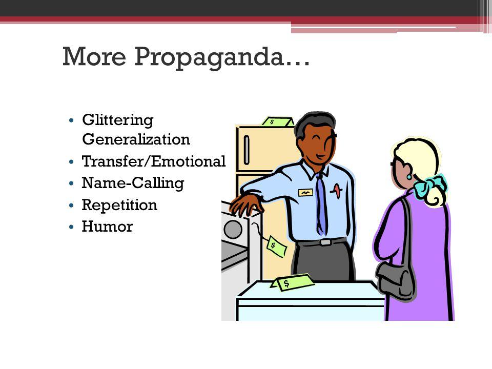 More Propaganda… Glittering Generalization Transfer/Emotional Name-Calling Repetition Humor