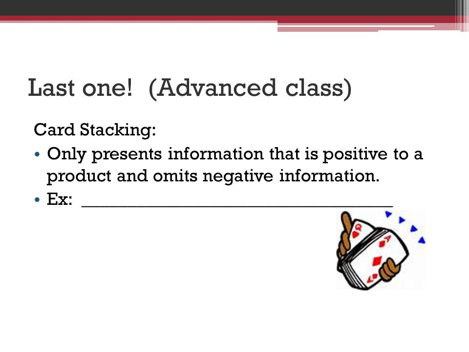 Last one! (Advanced class) Card Stacking: Only presents information that is positive to a product and omits negative information. Ex: ________________