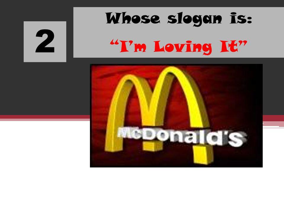 2 Whose slogan is: Im Loving It