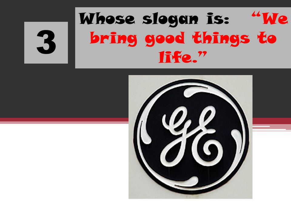 3 Whose slogan is: We bring good things to life.