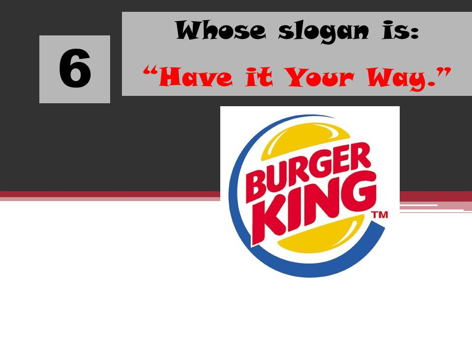 6 Whose slogan is: Have it Your Way.