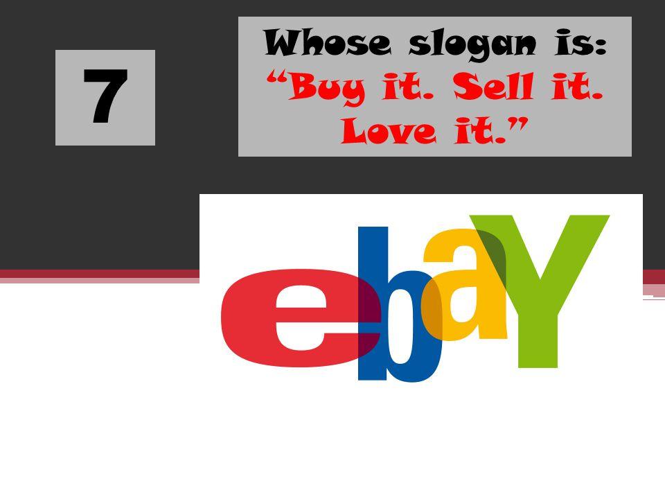 7 Whose slogan is: Buy it. Sell it. Love it.