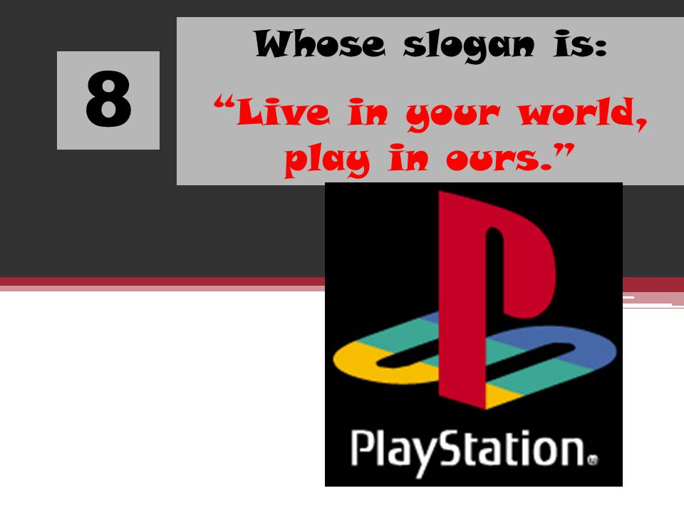 8 Whose slogan is: Live in your world, play in ours.