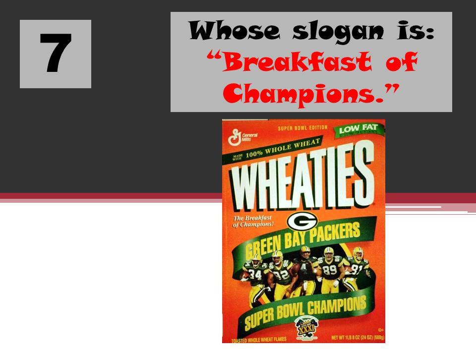 7 Whose slogan is: Breakfast of Champions.