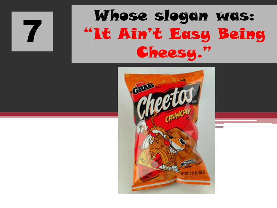 7 Whose slogan was: It Aint Easy Being Cheesy.