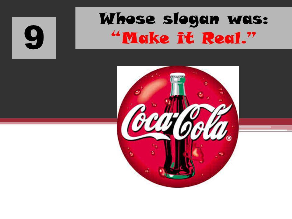 9 Whose slogan was: Make it Real.