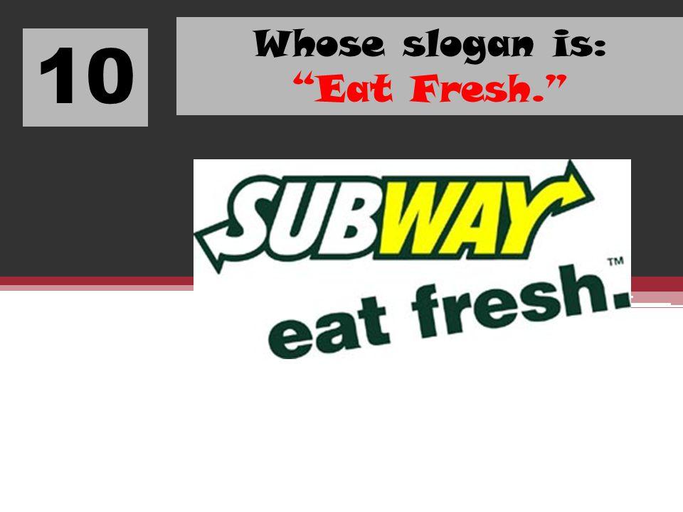 10 Whose slogan is: Eat Fresh.