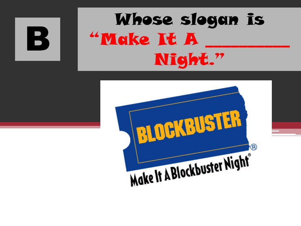 B Whose slogan is Make It A __________ Night.