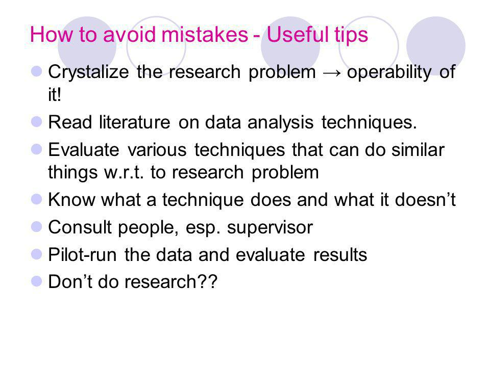 How to avoid mistakes - Useful tips Crystalize the research problem operability of it! Read literature on data analysis techniques. Evaluate various t