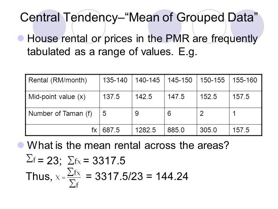 Central Tendency–Mean of Grouped Data House rental or prices in the PMR are frequently tabulated as a range of values. E.g. What is the mean rental ac