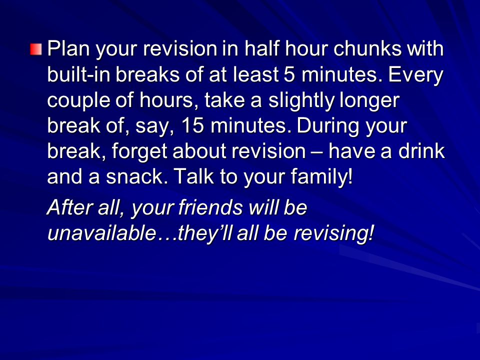 Plan your revision in half hour chunks with built-in breaks of at least 5 minutes. Every couple of hours, take a slightly longer break of, say, 15 min