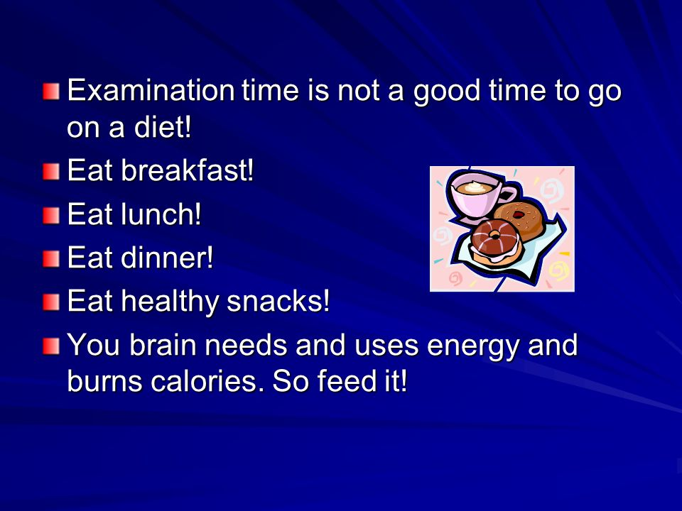 Examination time is not a good time to go on a diet! Eat breakfast! Eat lunch! Eat dinner! Eat healthy snacks! You brain needs and uses energy and bur