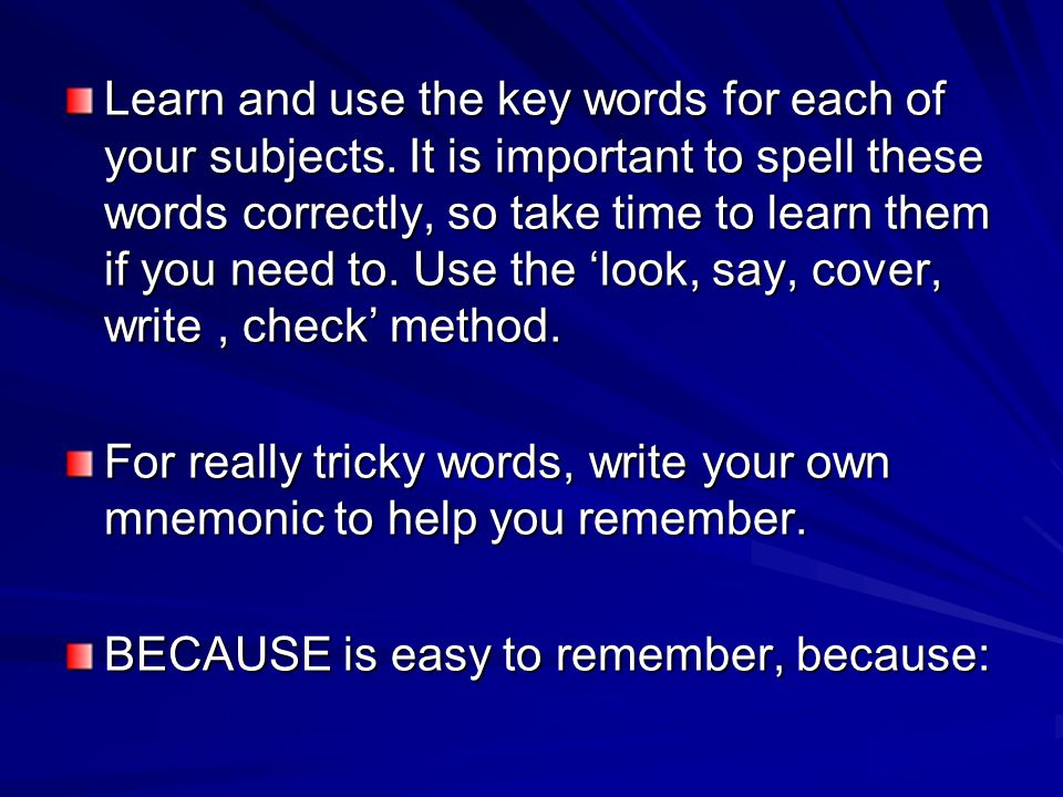 Learn and use the key words for each of your subjects. It is important to spell these words correctly, so take time to learn them if you need to. Use