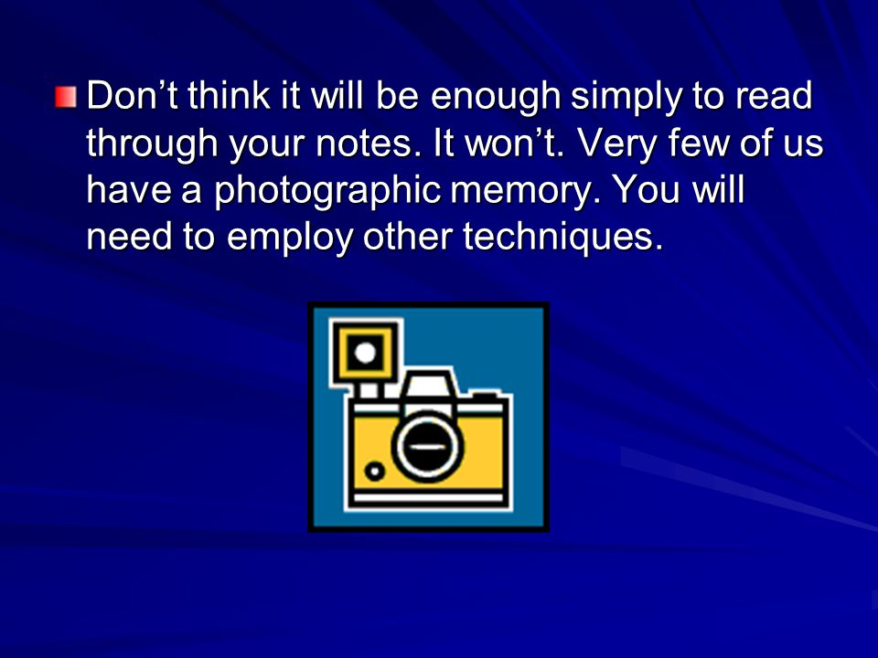 Dont think it will be enough simply to read through your notes. It wont. Very few of us have a photographic memory. You will need to employ other tech