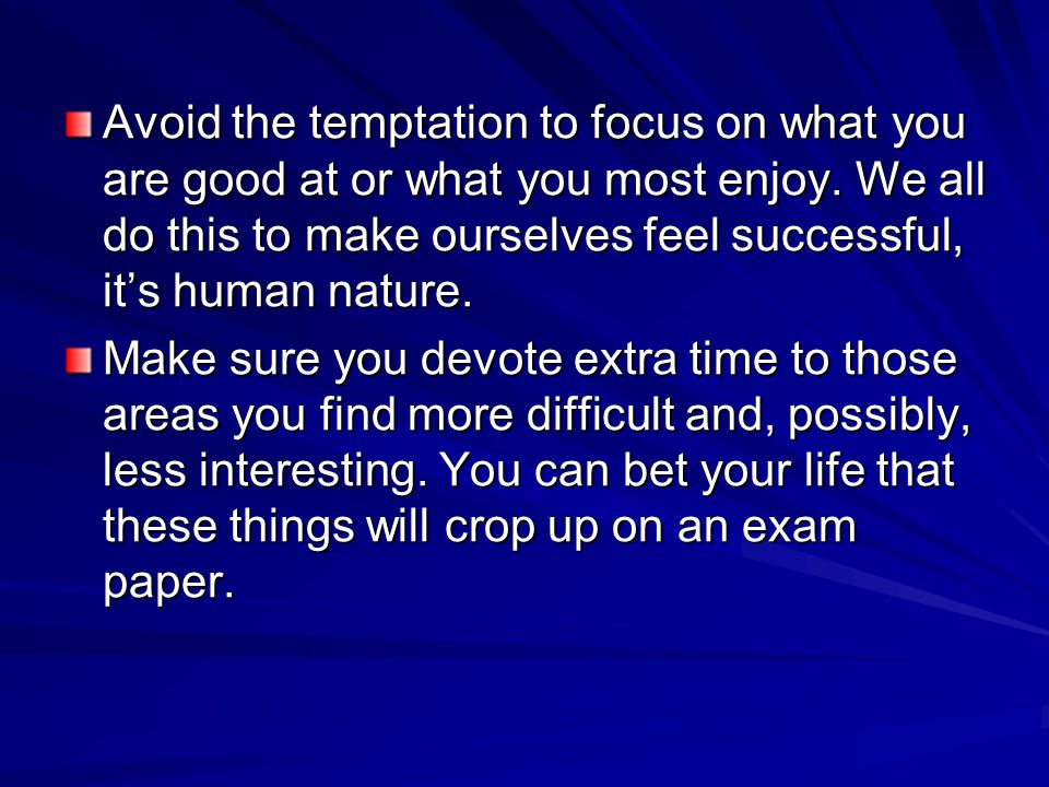 Avoid the temptation to focus on what you are good at or what you most enjoy. We all do this to make ourselves feel successful, its human nature. Make
