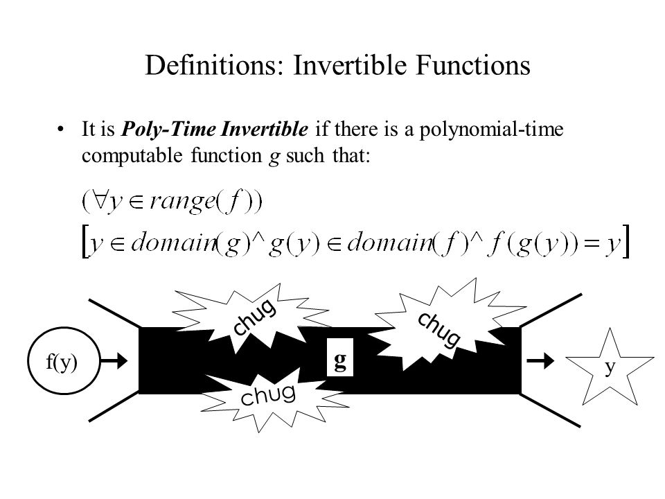 Definitions: Invertible Functions It is Poly-Time Invertible if there is a polynomial-time computable function g such that: f(y) chug g y