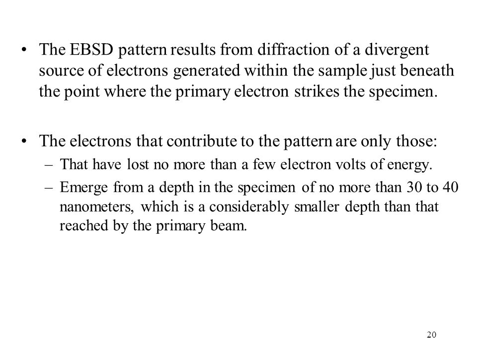 20 The EBSD pattern results from diffraction of a divergent source of electrons generated within the sample just beneath the point where the primary e