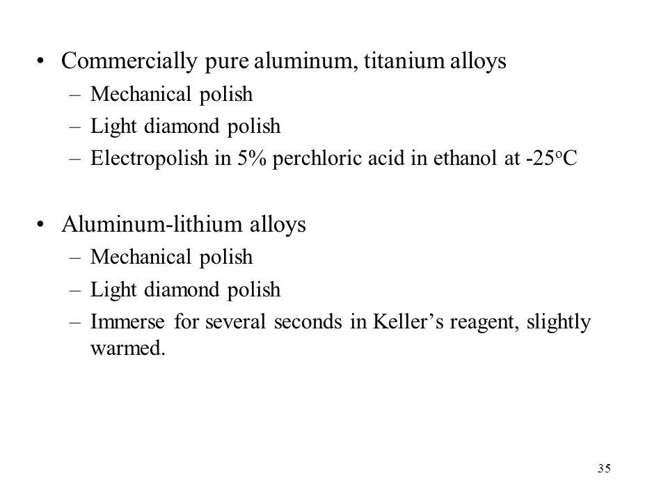 35 Commercially pure aluminum, titanium alloys –Mechanical polish –Light diamond polish –Electropolish in 5% perchloric acid in ethanol at -25 o C Alu