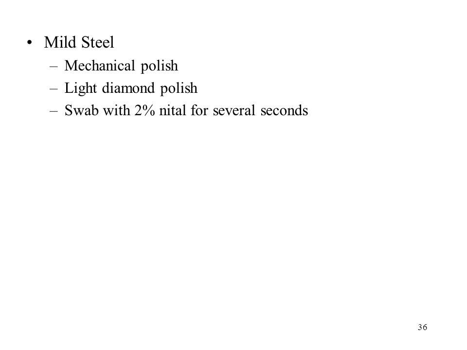 36 Mild Steel –Mechanical polish –Light diamond polish –Swab with 2% nital for several seconds